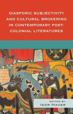 Diasporic Subjectivity and Cultural Brokering in Contemporary Post-Colonial Lite Igor (Ed) Maver