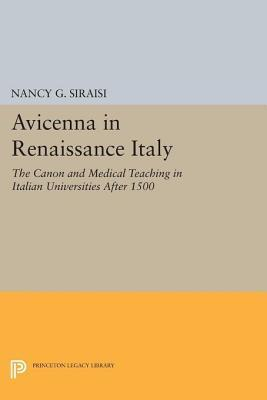 Avicenna in Renaissance Italy: The Canon and Medical Teaching in Italian Universities After 1500: The Canon and Medical Teaching in Italian Universities After 1500 Nancy G. Siraisi