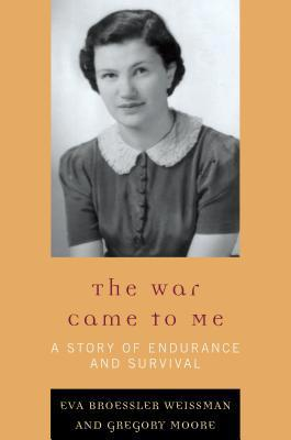 The War Came to Me: A Story of Endurance and Survival  by  Eva Broessler Weissman