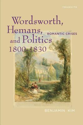Wordsworth, Hemans, and Politics, 1800 1830: Romantic Crises  by  Benjamin Kim