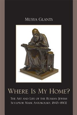 Where Is My Home?: The Art and Life of the Russian-Jewish Sculptor Mark Antokolskii, 1843-1902  by  Musya Glants