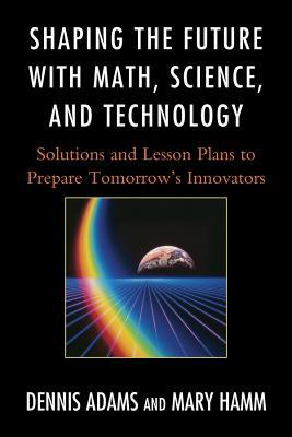 Shaping the Future with Math, Science, and Technology: Solutions and Lesson Plans to Prepare Tomorrows Innovators  by  Dennis Adams