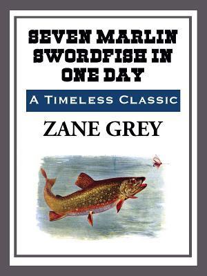 Seven Marlin Swordfish in One Day  by  Zane Grey