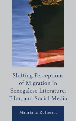 Shifting Perceptions of Migration in Senegalese Literature, Film, and Social Media Mahriana Rofheart