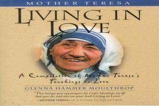 Mother Teresa: Living in Love: A Compilation of Mother Teresas Teachings on Love Glenna Hammer Moulthrop