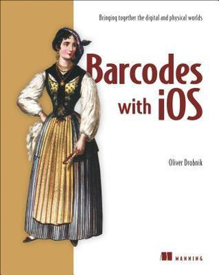 Barcodes with IOS: Bringing Together the Digital and Physical Worlds Oliver Drobnik