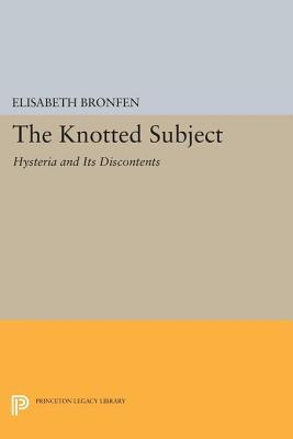 The Knotted Subject: Hysteria and Its Discontents  by  Elisabeth Bronfen