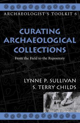Curating Archaeological Collections: From the Field to the Repository Lynne P. Sullivan