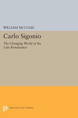 Carlo Sigonio: The Changing World of the Late Renaissance William McCuaig