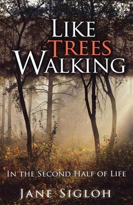 Like Trees Walking: In the Second Half of Life  by  James Sigloh