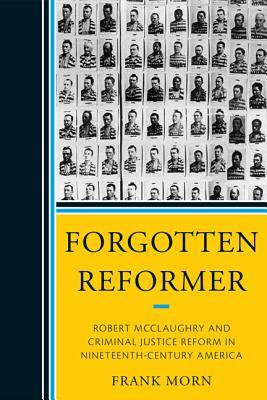 Forgotten Reformer: Robert McClaughry and Criminal Justice Reform in Nineteenth-Century America  by  Frank Morn