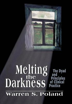 Melting the Darkness: The Dyad and Principles of Clinical Practice  by  Warren S Poland