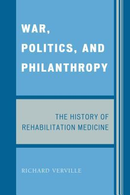 War, Politics, and Philanthropy: The History of Rehabilitation Medicine Richard Verville