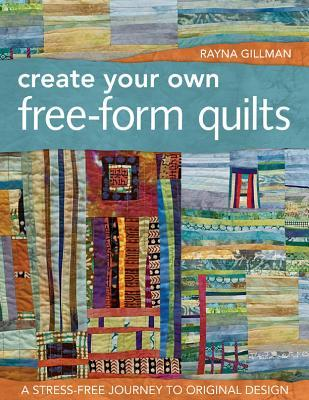 Create Your Own Free-Form Quilts: A Stress-Free Journey to Original Design  by  Rayna Gillman
