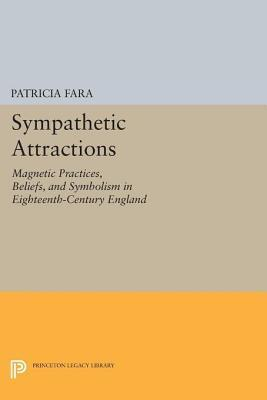 Sympathetic Attractions: Magnetic Practices, Beliefs, and Symbolism in Eighteenth-Century England: Magnetic Practices, Beliefs, and Symbolism in Eighteenth-Century England  by  Patricia Fara