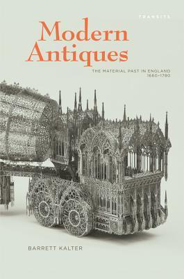 Modern Antiques: The Material Past in England, 1660 1780 Barrett Kalter