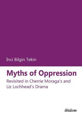 Myths of Oppression: Revisited in Cherrie Moragas and Liz Lochheads Drama  by  Inci Bilgin