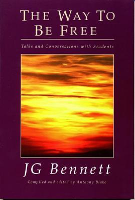The Way to Be Free: Talks and Conversations with Students J.G. Bennett