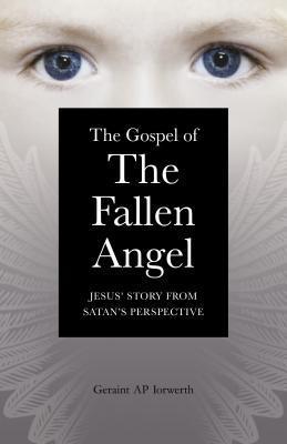 The Gospel of the Fallen Angel: Jesus Story from Satans Perspective Geraint Ap Iorwerth