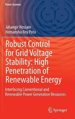 Robust Control for Grid Voltage Stability: High Penetration of Renewable Energy: Interfacing Conventional and Renewable Power Generation Resources  by  Jahangir Hossain