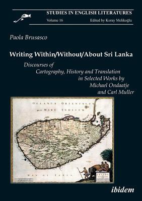 Writing Within / Without / About Sri Lanka: Discourses of Cartography, History and Translation in Selected Works Michael Ondaatje and Carl Muller by Paola Brusasco