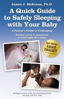 A Quick Guide to Safely Sleeping with Your Baby: A Parents Guide to Cosleeping: Whether You Do It Occasionally or Every Night, Do It Safely  by  James J. McKenna