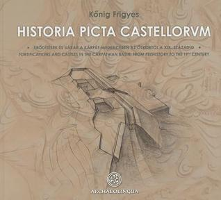 Historia Picta Castellorum: Fortifications and Castles in the Carpathian Basin, from Prehistory to the 19th Century  by  Frigyes Konig