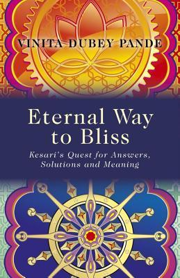 Eternal Way to Bliss: Kesaris Quest for Answers, Solutions and Meaning Vinita Dubey Pande
