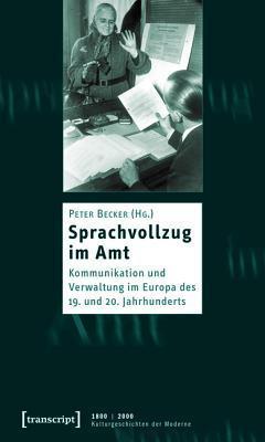 Sprachvollzug Im Amt: Kommunikation Und Verwaltung Im Europa Des 19. Und 20. Jahrhunderts  by  Peter Becker