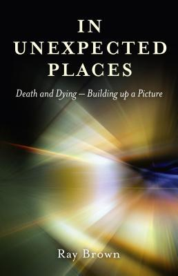 In Unexpected Places: Death and Dying ? Building Up a Picture Ray Brown
