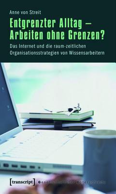 Entgrenzter Alltag - Arbeiten Ohne Grenzen?: Das Internet Und Die Raum-Zeitlichen Organisationsstrategien Von Wissensarbeitern  by  Anne Von Streit