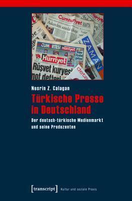 Turkische Presse in Deutschland: Der Deutsch-Turkische Medienmarkt Und Seine Produzenten Nesrin Z Calagan