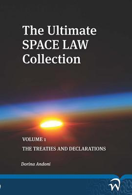 The Ultimate Space Law Collection: Volume 1: The Treaties and Declarations Dorina Andoni