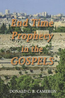 End Time Prophecy in the Gospels  by  Donald Cameron