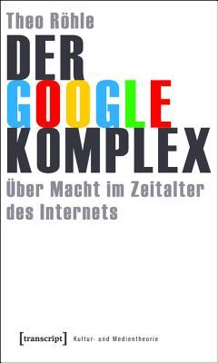 Der Google-Komplex: Uber Macht Im Zeitalter Des Internets  by  Theo Röhle