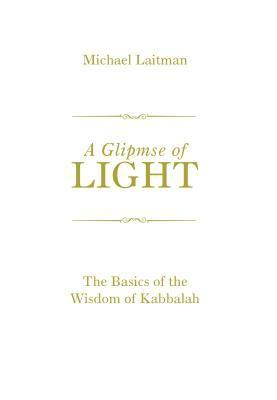 A Glimpse of Light: The Basics of the Wisdom of Kabbalah  by  Michael Laitman