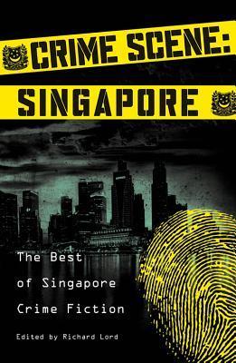 Crime Scene: Singapore: The Best of Singapore Crime Fiction Richard   Lord