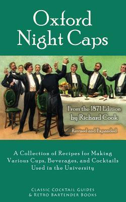 Oxford Night Caps: A Collection of Recipes for Making Various Cups, Beverages, and Cocktails Used in the University  by  Richard Cook