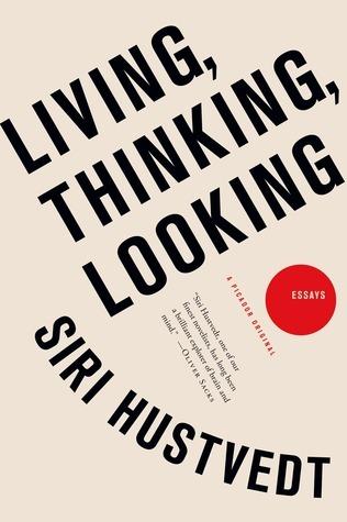 Living, Thinking, Looking: Essays Siri Hustvedt