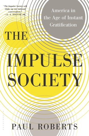 The Impulse Society: America in the Age of Instant Gratification Paul       Roberts