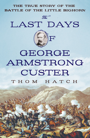 The Last Days of George Armstrong Custer: The True Story of the Battle of the Little Bighorn Thom Hatch