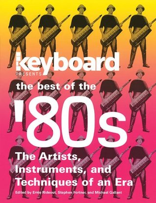 Keyboard Presents the Best of the 80s: The Artists, Instruments, and Techniques of an Era  by  Ernie Rideout