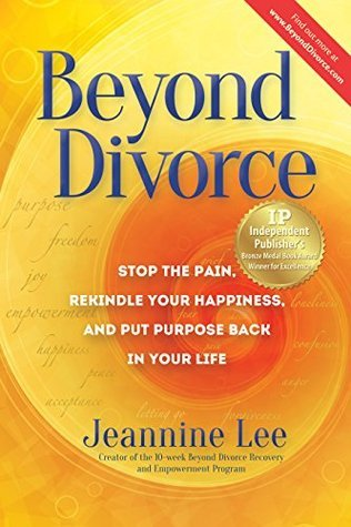 Beyond Divorce: Stop the Pain, Rekindle Your Happiness, and Put Purpose Back in Your Life  by  Jeannine Lee