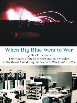 When Big Blue Went to War: A History of the IBM Corporations Mission in Southeast Asia during the Vietnam War (1965-1975)  by  Dan E. Feltham