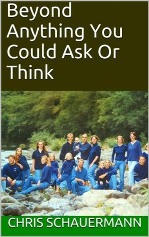 Beyond Anything You Could Ask Or Think  by  Chris Schauermann
