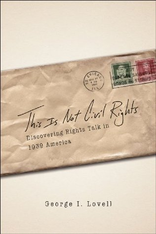 This Is Not Civil Rights: Discovering Rights Talk in 1939 America (Chicago Series in Law and Society)  by  George I. Lovell