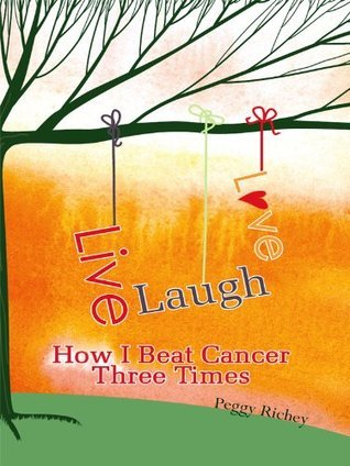 Live, Laugh, Love - How I Beat Cancer Three Times Peggy Richey