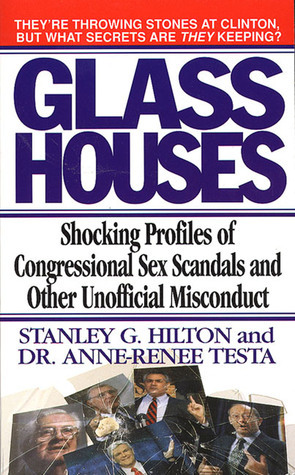 Glass Houses: Shocking Profiles of Congressional Sex Scandals and Other Unofficial Misconduct Stanley G. Hilton