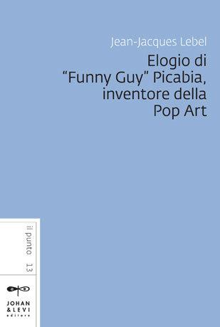 Elogio di Funny Guy Picabia, inventore della Pop Art  by  Jean-Jacques Lebel