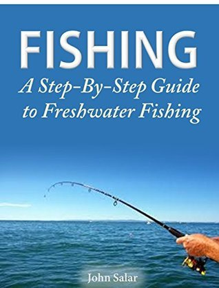 Fishing - A Step-By-Step Guide to Freshwater Fishing  by  John Salar